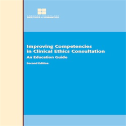 Improving Competencies in Clinical Ethics Consultation: An Education Guide 2nd Edition